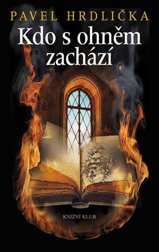 Kdo s ohněm zachází - Pavel Hrdlička | Booksquad.ink