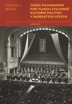 Obálka titulu Česká filharmonie pod tlakem stalinské kulturní politiky v padesátých letech