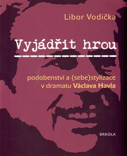 Obálka titulu Vyjádřit hrou: podobenství a (sebe)stylizace v dramatu Václava Havla