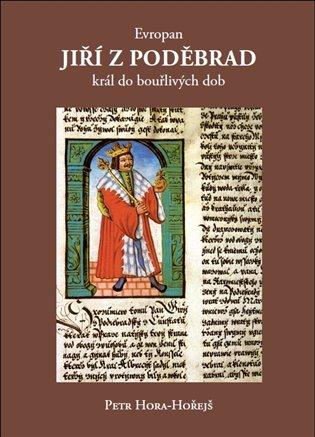 Evropan Jiří z Poděbrad:Král do bouřlivých dob - Petr Hora-Hořejš | Booksquad.ink
