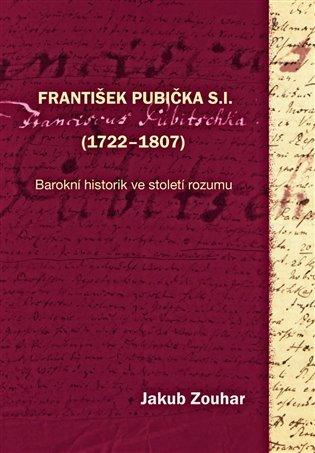 František Pubička S.I. (1722–1807):Barokní historik ve století rozumu - Jakub Zouhar | Booksquad.ink