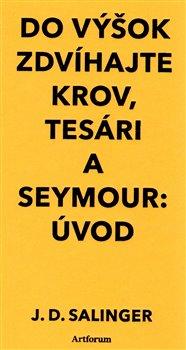Obálka titulu Do výšok zdvíhajte krov, tesári / Seymour:Úvod