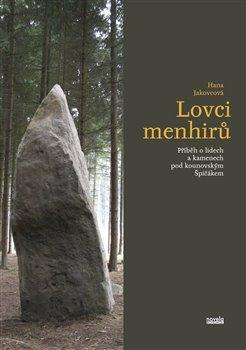 Lovci menhirů. Příběh o lidech a kamenech pod kounovským Špičákem - Hana Jakovcová