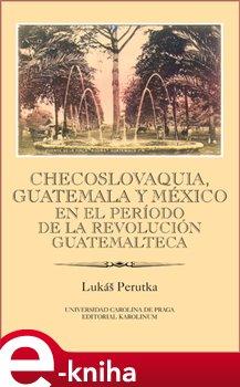 Obálka titulu Checoslovaquia, Guatemala y México en el Período de la Revolución Guatemalteca