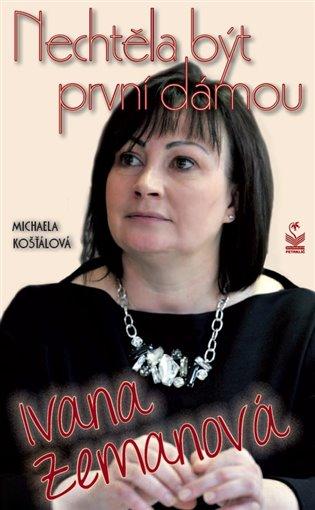 Ivana Zemanová:Nechtěla být první dámou - Michaela Košťálová | Booksquad.ink
