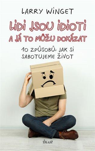 Lidi jsou idioti a já to můžu dokázat:10 způsobů, jak si sabotujeme život - Larry Winget | Booksquad.ink