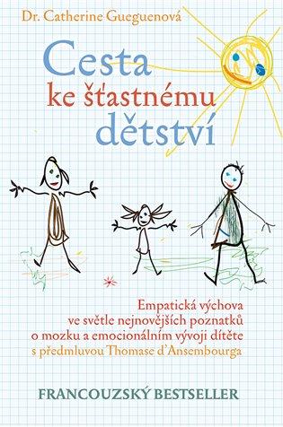 Cesta ke šťastnému dětství:Empatická výchova ve světle nejnovějších poznatků o mozku a emocionálním vývoji dítěte - Catherine Gueguenová | Booksquad.ink