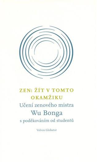 Zen: Žít v tomto okamžiku:Učení zenového mistra Wu Bonga s poděkováním od studentů - Wu Bong   Booksquad.ink