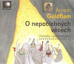 O nepotřebných věcech. Pohádky i pro Světlušku, CD - Arnošt Goldflam