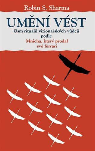 Umění vést:Osm rituálů vizionářských vůdců podle Mnicha, který prodal své ferrari - Robin S. Sharma | Booksquad.ink
