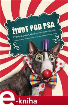 Život pod psa. Příběhy o psech, které se vám nebudou líbit - kol. e-kniha