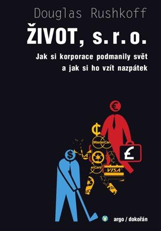 Život, s.r.o.:Jak si korporace podmanily svět a jak si ho vzít nazpátek - Douglas Rushkoff   Booksquad.ink