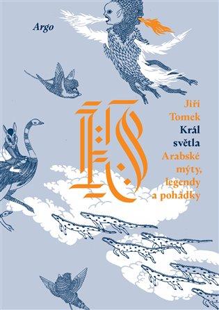 Král světla. Arabské mýty, legendy a pohádky - Jiří Tomek | Booksquad.ink