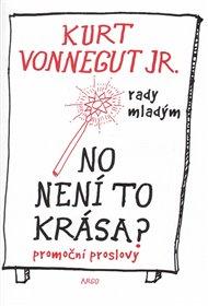 Vydat česky všechno, co Kurt Vonnegut napsal je ušlechtilý cíl. Z promočních projevů, které teď vycházejí pod názvem No není to krása?, je sice samozřejmě cítit, že live to muselo být ještě zajímavější, ale i tyhle drobnosti ukazují Vonnegutův světonázor, kterým byla ironie ve službách humanismu. Ukázka je z předmluvy přítele Dana Wakefielda.