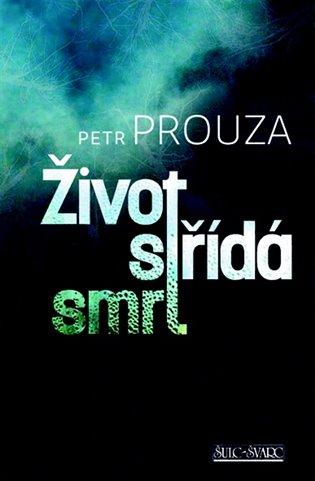 Výsledek obrázku pro Život střídá smrt – Petr Prouza