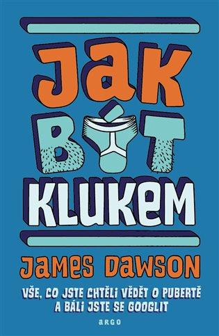 Jak být klukem:Vše, co jste chtěli vědět o pubertě a báli jste se googlit - James Dawson | Booksquad.ink