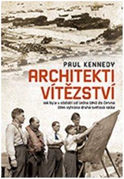 Architekti vítězství. Jak byla v období od ledna 1943 do června 1944 vyhrána druhá světová válka - Paul Kennedy