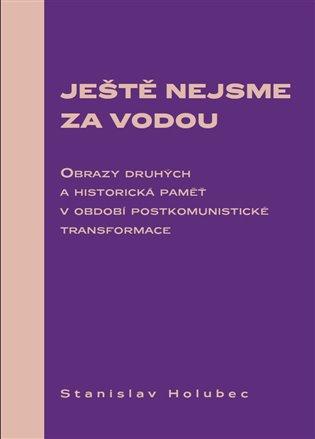Ještě nejsme za vodou:Obrazy druhých a historická paměť v období postkomunistické transformace - Stanislav Holubec | Booksquad.ink