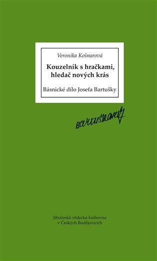 Kouzelník s hračkami, hledač nových krás:Básnické dílo Josefa Bartušky - Veronika Košnarová   Replicamaglie.com