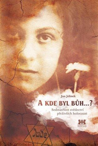 A kde byl bůh...?:Sedmatřicet svědectví přeživších holocaust - Jan Jelínek   Booksquad.ink