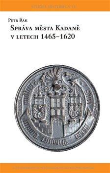 Obálka titulu Správa města Kadaně v letech 1465-1620