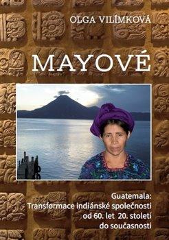 Obálka titulu Mayové – Guatemala:Transformace indiánské společnosti od 60. let 20. století do současnosti