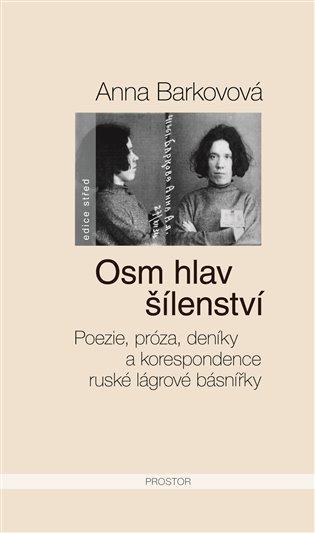 Osm hlav šílenství:Poezie, próza, deníky a korespondence ruské lágrové básnířky - Anna Barkovová   Booksquad.ink
