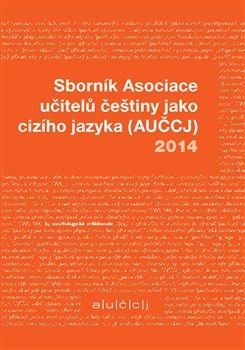Obálka titulu Sborník Asociace učitelů češtiny jako cizího jazyka (AUČCJ) 2014