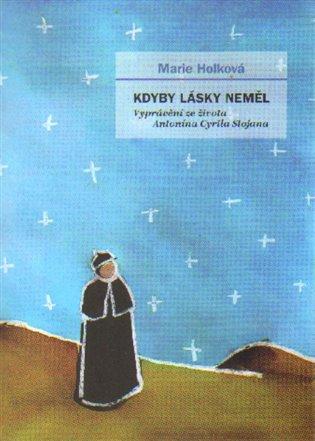 Kdyby lásky neměl:Vyprávění ze života Antonína Cyrila Stojana - Marie Holková | Booksquad.ink