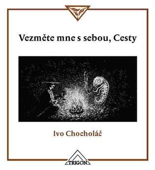 Vezměte mne s sebou, Cesty:Malé zamyšlení nad krajinou a nejen nad ní - Ivo Chocholáč | Booksquad.ink