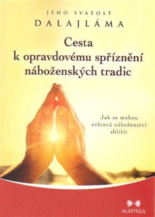 Cesta k opravdovému spříznění náboženských tradic:Jak se mohou světová náboženství sblížit - Jeho svatost Dalajlama XIV.   Booksquad.ink