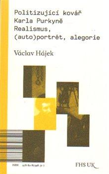 Politizující kovář Karla Purkyně. Realismus, (auto)portrét, alegorie - Václav Hájek