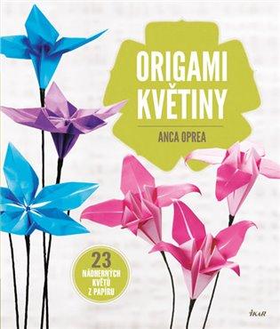 Origami květiny:23 nádherných květů z papíru - Anca Oprea | Booksquad.ink