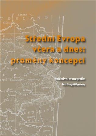 Střední Evropa včera a dnes: proměny koncepcí - Ivo Pospíšil (ed.), | Booksquad.ink