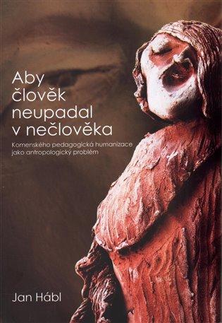 Aby člověk neupadal v nečlověka:Komenského pedagogická humanizace jako antropologický problém - Jan Hábl   Booksquad.ink