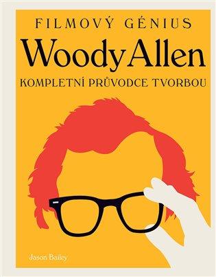 Woody Allen - filmový génius:Kompletní průvodce tvorbou - Jason Bailey | Booksquad.ink