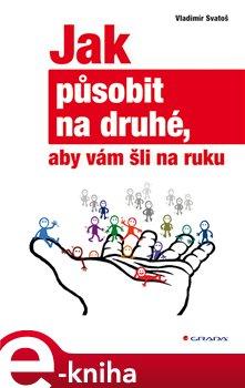 Jak působit na druhé, aby vám šli na ruku - Vladimír Svatoš e-kniha