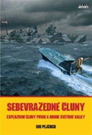 Sebevražedné čluny:Explozivní čluny první a druhé světové války - Ivo Pejčoch | Replicamaglie.com