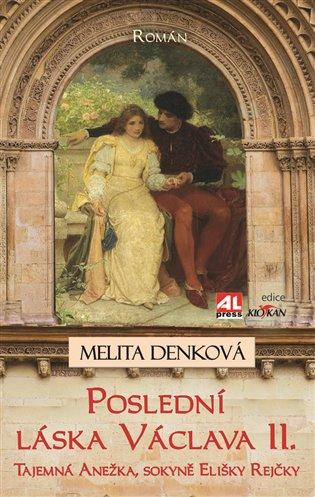 Poslední láska Václava II.:Tajemná Anežka, sokyně Elišky Rejčky - Melita Denková | Booksquad.ink