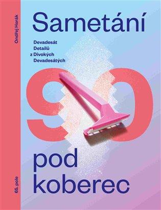 Sametání pod koberec:Devadesát detailů z divokých devadesátých - Ondřej Horák | Booksquad.ink