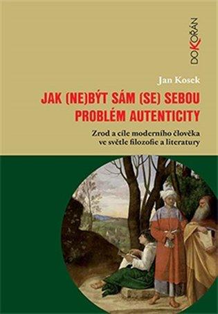 Jak (ne)být sám (se) sebou:Problém autenticity – zrod a cíle moderního člověka ve světle filozofie a literatury - Jan Kosek | Booksquad.ink