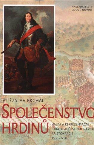 Společenstvo hrdinů:Válka a reprezentační strategie českomoravské aristokracie 1550–1750 - Vítězslav Prchal | Booksquad.ink