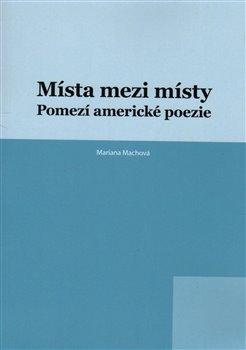 Místa mezi místy. Pomezí americké poezie - Mariana Machová