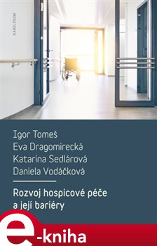 Rozvoj hospicové péče a její bariéry - Igor Tomeš, Daniela Vodáčková, Eva Dragomirecká, Ka