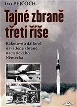 Tajné zbraně třetí říše. Raketové a dálkově naváděné zbraně nacistického Německa - Ivo Pejčoch