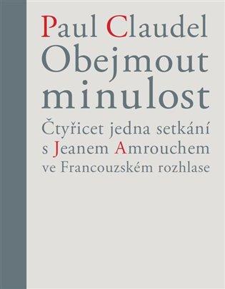 Obejmout minulost:Čtyřicet jedna setkání s Jeanem Amrouchem ve Francouzském rozhlase - Paul Claudel, | Booksquad.ink