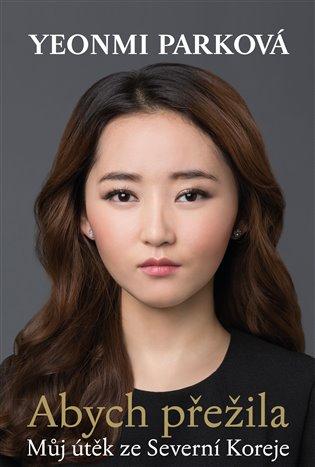 Abych přežila:Můj útěk ze Severní Koreje - Yeonmi Parková | Booksquad.ink