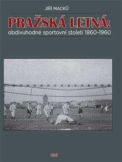 Obálka titulu Pražská Letná: obdivuhodné sportovní století 1860-1960