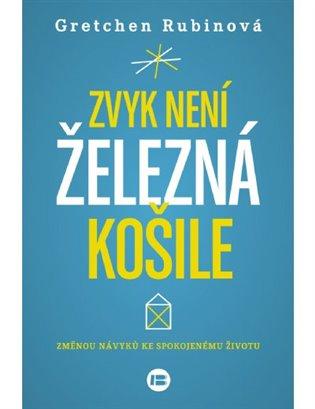Zvyk není železná košile:Změnou návyků ke spokojenému životu - Gretchen Rubinová   Booksquad.ink