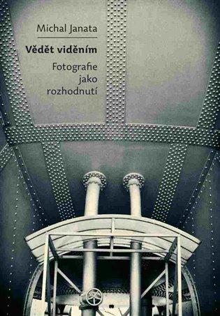 Vědět viděním:Fotografie jako rozhodnutí - Michal Janata   Booksquad.ink